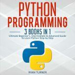 Python Programming: 3 books in 1 - Ultimate Beginner's, Intermediate & Advanced Guide to Learn Python Step-by-Step, Ryan Turner