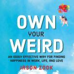 Own Your Weird An Oddly Effective Way for Finding Happiness in Work, Life, and Love, Jason Zook