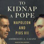 To Kidnap a Pope Napoleon and Pius VII, Ambrogio A. Caiani