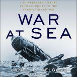 War at Sea A Shipwrecked History from Antiquity to the Twentieth Century, James P. Delgado