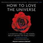 How to Love the Universe A Scientist's Odes to the Hidden Beauty Behind the Visible World, Stefan Klein