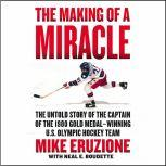 The Making of a Miracle The Untold Story of the Captain of the 1980 Gold Medal–Winning U.S. Olympic Hockey Team, Mike Eruzione