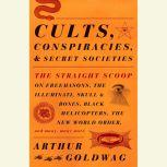 Cults, Conspiracies, and Secret Societies The Straight Scoop on Freemasons, The Illuminati, Skull and Bones, Black Helicopters, The New World Order, and many, many more, Arthur Goldwag