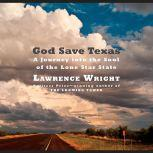 God Save Texas A Journey into the Soul of the Lone Star State, Lawrence Wright