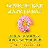 Love to Eat, Hate to Eat Breaking the Bondage of Destructive Eating Habits, Elyse Fitzpatrick