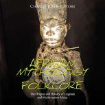African Mythology and Folklore: The Origins and History of Legends and Myths across Africa, Charles River Editors