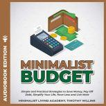Minimalist Budget Simple and Practical Strategies to Save Money, Pay Off Debt, Simplify Your Life, Have Less and Live More, Timothy Willink