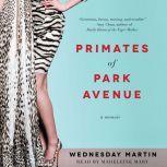Primates of Park Avenue Adventures Inside the Secret Sisterhood of Manhattan Moms, Wednesday Martin
