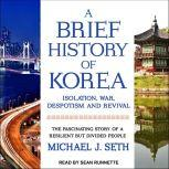 A Brief History of Korea Isolation, War, Despotism and Revival: The Fascinating Story of a Resilient But Divided People, Michael J. Seth