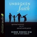 Unbroken Faith Spiritual Recovery for the Special Needs Parent, Diane Dokko Kim