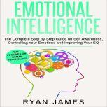 Emotional Intelligence The Complete Step by Step Guide on Self Awareness, Controlling Your Emotions and Improving Your EQ, Ryan James