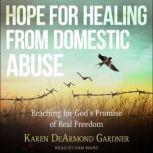 Hope For Healing From Domestic Abuse Reaching for God's Promise of Real Freedom, Karen DeArmond Gardner