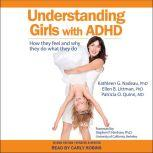 Understanding Girls with ADHD How They Feel and Why They Do What They Do, PhD Littman
