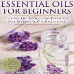 Essential Oils for Beginners: The Where To & How To Guide For Essential Oil Beginners, Mary Jones