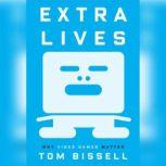 Extra Lives Why Video Games Matter, Tom Bissell