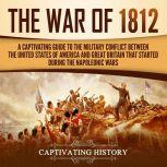 The War of 1812 A Captivating Guide to the Military Conflict between the United States of America and Great Britain That Started during the Napoleonic Wars, Captivating History