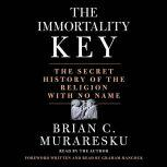 The Immortality Key The Secret History of the Religion with No Name, Brian C. Muraresku