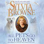 All Pets Go to Heaven The Spiritual Lives of the Animals We Love, Sylvia Browne