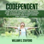Codependent : How to Stop Controlling Others, Stop Struggling with Codependent Relationships and Start Caring for Yourself, William G. Stafford
