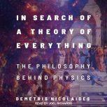 In Search of a Theory of Everything The Philosophy Behind Physics, Demetris Nicolaides