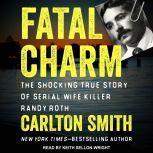 Fatal Charm The Shocking True Story of Serial Wife Killer Randy Roth, Carlton Smith