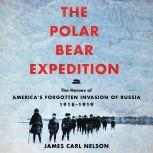 The Polar Bear Expedition The Heroes of America's Forgotten Invasion of Russia, 1918-1919, James Carl Nelson