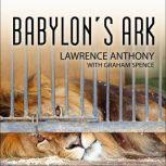 Babylon's Ark The Incredible Wartime Rescue of the Baghdad Zoo, Lawrence Anthony