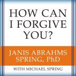 How Can I Forgive You? The Courage to Forgive, the Freedom Not To, Janis A. Spring