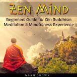 Zen Mind: Beginners Guide for Zen Buddhism Meditation & Mindfulness Experience, Adam Brown
