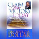 Claim Your Victory Today 10 Steps That Will Revolutionize Your Life, Creflo A. Dollar