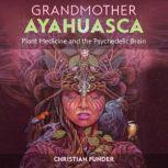 Grandmother Ayahuasca Plant Medicine and the Psychedelic Brain, Christian Funder