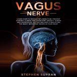 Vagus Nerve: Learn How to Reduce Inflammation, Prevent Chronic Illness and Overcome Anxiety, Stress and Depression, Activating and Stimulating The Most Important Nerve in Your Body