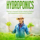 Hydroponics The Do It Yourself Guide to Build a Perfect and Inexpensive Hydroponics System, Oliver Beans