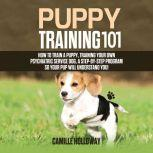 Puppy Training 101 How to Train a Puppy, Training Your Own Psychiatric Service Dog, A Step-By-Step Program so your Pup Will Understand You!, Camille Holloway
