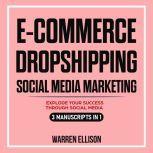 E-COMMERCE + DROPSHIPPING + SOCIAL MEDIA MARKETING EXPLODE YOUR SUCCESS THROUGH SOCIAL MEDIA. 3 MANUSCRIPTS IN 1, Warren Ellison