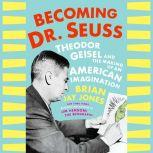 Becoming Dr. Seuss Theodor Geisel and the Making of an American Imagination, Brian Jay Jones