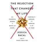 The Rejection That Changed My Life 25+ Powerful Women on Being Let Down, Turning It Around, and Burning It Up at Work, Jessica Bacal