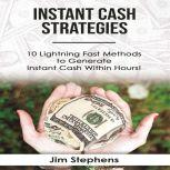 Instant Cash Strategies 10 Lightning Fast Methods to Generate Instant Cash Within Hours!, Jim Stephens