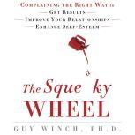 The Squeaky Wheel Complaining the Right Way to Get Results, Improve Your Relationships, and Enhance Self-Esteem, Guy Winch, Ph.D.