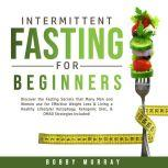 Intermittent Fasting for Beginners: Discover the Fasting Secrets that Many Men and Women use for Effective Weight Loss & Living a Healthy Lifestyle! Autophagy, Ketogenic Diet, & OMAD Strategies Included!, Bobby Murray