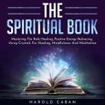 THE SPIRITUAL BOOK : Mastering The Reiki Healing, Positive Energy Balancing, Using Crystals For Healing, Mindfulness And Meditation, harold caban
