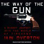 The Way of the Gun A Bloody Journey into the World of Firearms, Iain Overton