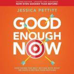 Good Enough Now How Doing the Best We Can With What We Have is Better Than Nothing, Jessica Pettitt