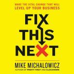 Fix This Next Make the Vital Change That Will Level Up Your Business, Mike Michalowicz