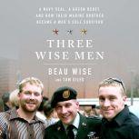 Three Wise Men A Navy SEAL, a Green Beret, and How Their Marine Brother Became a War's Sole Survivor, Beau Wise