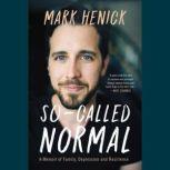So-Called Normal A Memoir of Family, Depression and Resilience, Mark Henick
