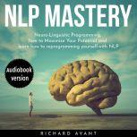 NLP MASTERY N?ur?-Lingui?ti? Programming, How To Maximize Your Potential And Learn How To Reprogram Yourself, Richard Avant