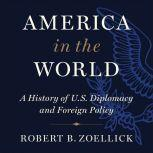 America in the World A History of U.S. Diplomacy and Foreign Policy, Robert B. Zoellick