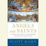 Angels and Saints A Biblical Guide to Friendship with God's Holy Ones, Scott Hahn