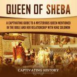 Queen of Sheba: A Captivating Guide to a Mysterious Queen Mentioned in the Bible and Her Relationship with King Solomon, Captivating History